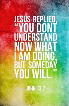 John 13:7 ❤️ Jesus told his followers little bits at a time about his purpose in coming to the earth. They could not fully grasp the magnitude of what he was doing. But in time they would understand his words and actions. And God's word.