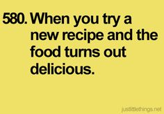 When you try a new recipe and the food turns out delicious.