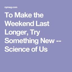 To Make the Weekend Last Longer, Try Something New -- Science of Us