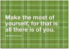 """""""Make the most of yourself, for that is all there is of you."""" -Ralph Waldo Emerson  Treat.com"""