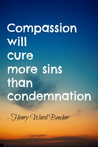 Compassion will cure more sins than condemnation.