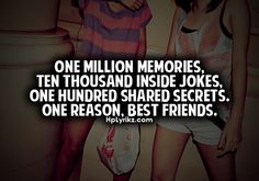One million memories, ten thousand inside jokes, one hundred shared secrets. One reason, best friends.