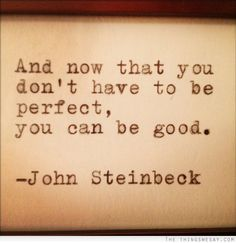 Y ahora que no tienes que ser perfecto, puedes ser bueno. John Steinbeck
