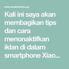 Kali ini saya akan membagikan tips dan cara menonaktifkan iklan di dalam smartphone Xiaomi anda. Caranya sederhana. Anda cukup mengikuti tutorial di bawah ini dengan baik. Maka anda akan berhasil melakukannya. Dalam tutorial ini saya akan menunjukkan kepada Anda langkah demi langkah, cara menonaktifkan iklan (ads) dari System, Mi Music, Mi Security, Cleaner, Mi Browser, Mi File Explorer, Downloader dan banyak aplikasi lain yang tersedia di MIUI anda. Smartphone
