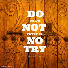 Do or do not... there is no try... -Joda Jedi Master from Episode 93: Women in Biz Network founder Leigh Mitchell - BizChix.com