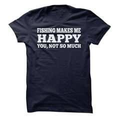 Fishing Makes me Happy You not so Much T Shirt. Comes in various colors. Sizes small to 5x.
