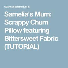 Samelia's Mum: Scrappy Churn Pillow featuring Bittersweet Fabric (TUTORIAL)