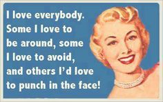 I love everybody.  Some I love to be around, some I love to avoid, and others I'd love to punch in the face.