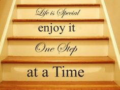 Life is special enjoy it one step at a time Enjoy It, First Step, Life