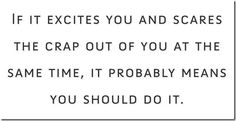 If it excites you and scares the crap out of you at the same time, it probably means you should do it
