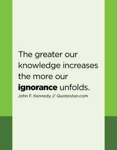 The greater our knowledge increases the more our ignorance unfolds. Being Ignored Quotes, Life Quotes, Qoutes, Ignorance Quotes, Quote Of The Day, Knowledge, Inspirational Quotes, Wisdom, Motivation