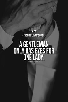 If this isn't true for you rethink if you really want to be a gentelman!!  ITS A ONE WOMAN MAN TYPE OF LIFESTYLE!!