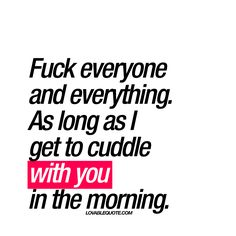 """Fuck everyone and everything. As long as I get to cuddle with you in the morning."" 