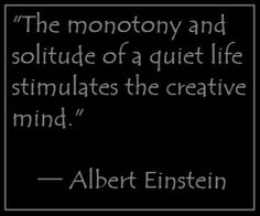 """The monotony and solitude of a quiet life stimulates the creative mind."" ─ Albert Einstein"