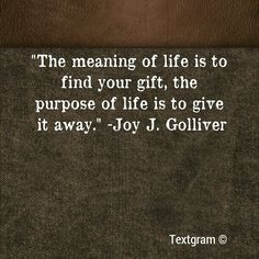 """The meaning of life is to find your gift, the purpose of life is to give it away."" - Joy J. Golliver."