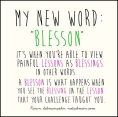 Blesson- what happens when you see a blessing in the lesson that you challenge taught you. From Karen Salmansohn notsalmon.com