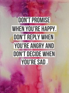 Don't promise when you are happy..