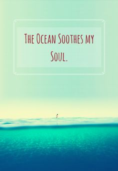 the ocean soothes my soul.                                                                                                                                                      More