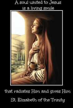 """""""A soul united to Jesus is a living smile that radiates Him and gives Him."""" ~ St. Elizabeth of the Trinity"""