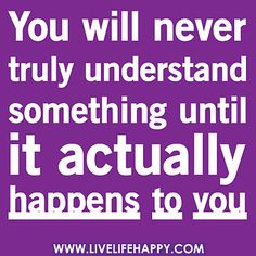 You will never truly understand something until it actually happens to you. by deeplifequotes, via Flickr