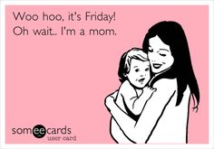 It's friday! Oh wait. I'm a mom. Story of my life. Kids don't believe in weekends or any days off for that matter. - Laughing Through Motherhood, mom life truth, humor, motherhood truths, parenting truths - Meadoria Haha Funny, Hilarious, Funny Stuff, Funny Things, Mom Funny, Funny Family, Funny Shit, Funny Humor, Funny Ads