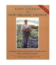 The New Organic Grower: A Master's Manual of Tools and Techniques for the Home and Market Gardener by Eliot Coleman