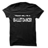 Trust Me I Am Ballet dancer ... 999 Cool Job Shirt !