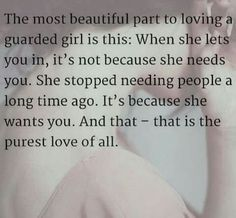 the most beautiful part to loving a guarded girl: when she lets you in, it's not because she needs you. she stopped needing people along time ago. it's because she wants you. and that, that is the purest love of all.