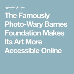The Famously Photo-Wary Barnes Foundation Makes Its Art More Accessible Online
