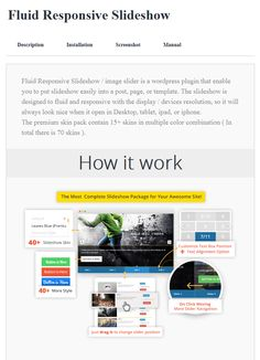 Fluid Responsive Slideshow / image slider is a wordpress plugin that enable you to put slideshow easily into a post, page, or template. https://tonjoostudio.com/addons/fluid-responsive-slideshow-premium-skin-pack/