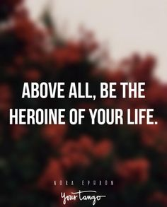 """""""Above all, be the heroine of your life."""""""