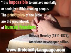 """""""It is impossible to enslave mentally or socially a Bible-reading people. The principles of the Bible are the groundwork of human freedom.""""  Horace Greeley (1811-1872), American newspaper editor. / www.bibleinmylanguage.com"""