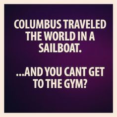 Columbus traveled the world in a sailboat quotes quote gym fitness workout motivation exercise motivate fitness quote fitness quotes workout quote workout quotes exercise quotes Fitness Motivation, Fitness Quotes, Workout Quotes, Fitness Humor, Funny Fitness, Exercise Motivation, Gym Fitness, Exercise Quotes, Fitness Facts