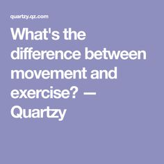 What's the difference between movement and exercise? — Quartzy
