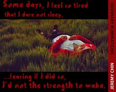 """""""Some days, I feel so tired that I dare not sleep, fearing that if I did so, I'd not the strength to wake."""" - Jeremy Chin"""