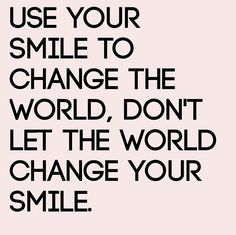 Use Your Smile to change the world, don´t let the world change your smile.