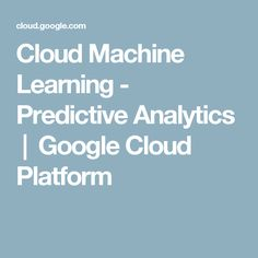 Cloud Machine Learning - Predictive Analytics  |  Google Cloud Platform