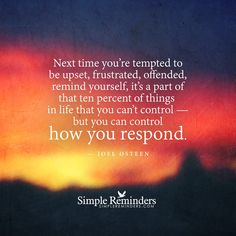 """""""Next time you're tempted to be upset, frustrated, offended, remind yourself, it's a part of that ten percent of things in life that you can't control — but you can control how you respond."""" — Joel Osteen"""