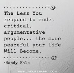 The less you respond to rude, critical, argumentative people the more peaceful your life will become. ~ Mandy Hale