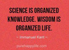 Science is organized knowledge. Wisdom is organized life.                             Immanuel Kant