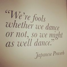 We're fools whether we dance or not...