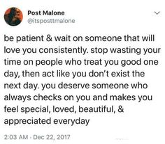 post malone inspirational quotes: Be patient and wait on someone that will love you consistently. Stop wasting your time on people who treat you good one day, then act like you don't exist the next day. Post Malone Quotes, Post Quotes, Tweet Quotes, Twitter Quotes, Instagram Quotes, Words Quotes, Life Quotes, Post Malone Lyrics, Sayings