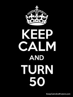 I kept calm and did turn 50...and it was AMAZING!!!!!!