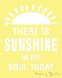 There is Sunshine in My Soul Today .  8x10 printable download via Etsy-cute inspiration for the sunshine shower