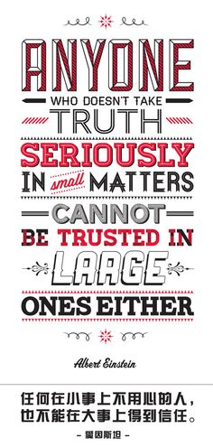 Anyone who doesn't take truth seriously in small matters cannot be trusted in large ones either. – Albert Einstein 任何在小事上不用心的人,也不能在大事上得到信任。 – 爱因斯坦