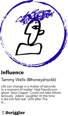 Influence by Tammy Wells (@honeyshockk) https://scriggler.com/detailPost/story/46365 Life can change in a matter of seconds   In a moment of matter  Had friends turn ghost  Now Casper  Could not take others seriously  Jokers  Laughter At the time it did not feel real  Until after The d...