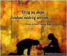 Oczy są ślepe. Szukać należy... #SaintExupery-Antoine-De,  #Miłość The Little Prince, Motto, Sentences, Life Is Good, Sad, My Love, Quotes, Books, Movie Posters