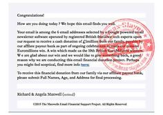 According to this message, your email address has been randomly selected to receive a cash donation of 1 million British pounds courtesy of EuroMillions lottery winners Richard and Angela Maxwell.