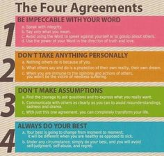 The four agreements: be impeccable with your word, don't take anything personally, don't make assumptions, always do your best.