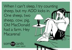 When I can't sleep, I try counting sheep, but my ADD kicks in. One sheep, two sheep, cow, pig, Old MacDonald had a farm. Hey Macarena!